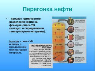 Перегонка нефти - процесс термического разделения нефти на фракции (смесь УВ,