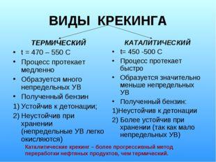 ВИДЫ КРЕКИНГА ТЕРМИЧЕСКИЙ t = 470 – 550 С Процесс протекает медленно Образует