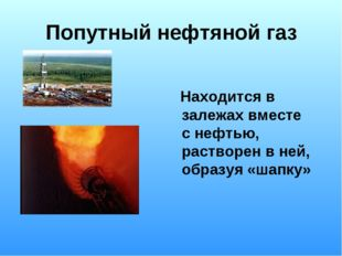 Попутный нефтяной газ Находится в залежах вместе с нефтью, растворен в ней, о