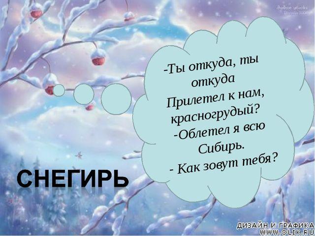 -Ты откуда, ты откуда Прилетел к нам, красногрудый? Облетел я всю Сибирь. Как...