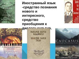 Иностранный язык -средство познания нового и интересного, средство приобщени