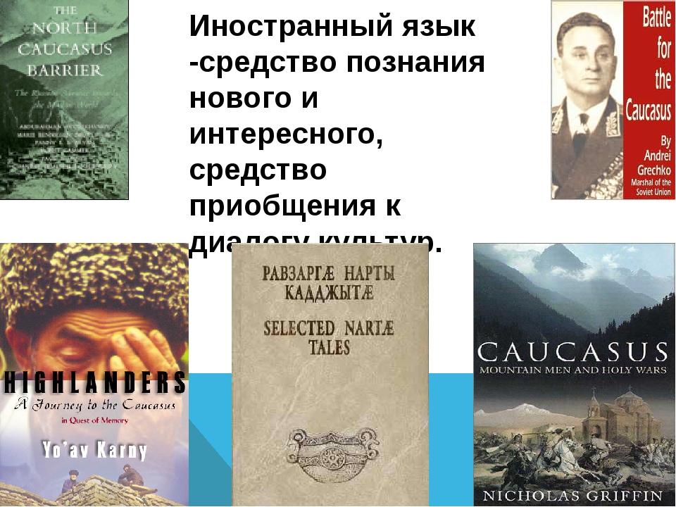 Иностранный язык -средство познания нового и интересного, средство приобщени...