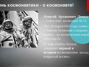 В День космонавтики - о космонавте! Алексей Архипович Леонов -Советский
