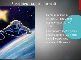 Человек над планетой Первый выход в открытый космоси первые рисунки об этом.