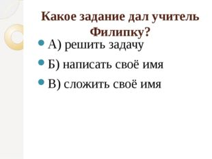 Какое задание дал учитель Филипку? А) решить задачу Б) написать своё имя В) с