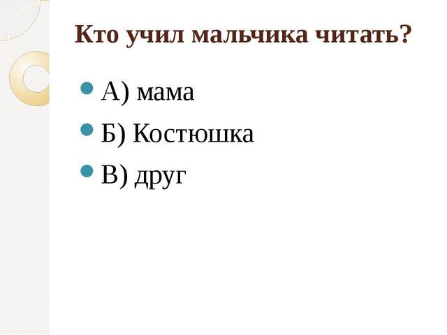 Кто учил мальчика читать? А) мама Б) Костюшка В) друг