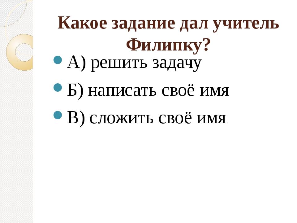 Какое задание дал учитель Филипку? А) решить задачу Б) написать своё имя В) с...