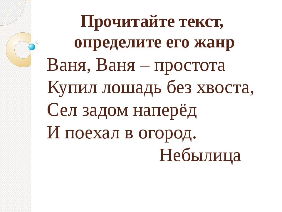 Прочитайте текст, определите его жанр Ваня, Ваня – простота Купил лошадь без...