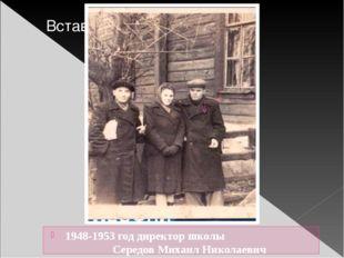 1948-1953 год директор школы Середов Михаил Николаевич