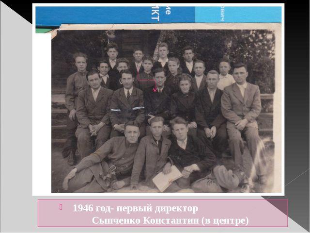 1946 год- первый директор Сыпченко Константин (в центре)