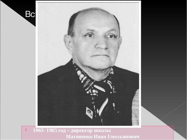 1963- 1985 год – директор школы Матвиенко Иван Емельянович