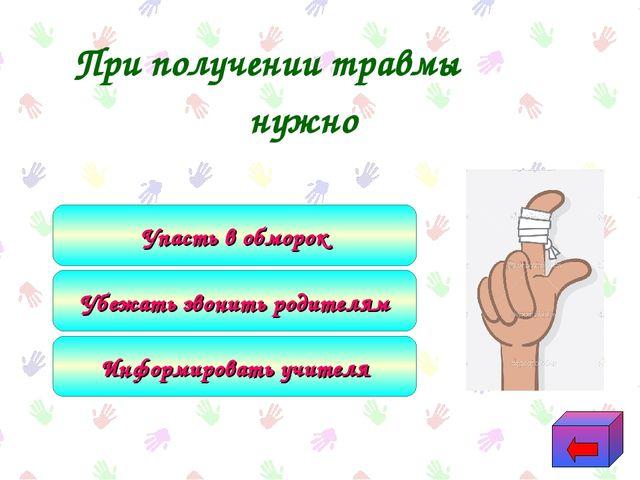 При получении травмы нужно Информировать учителя Убежать звонить родителям У...