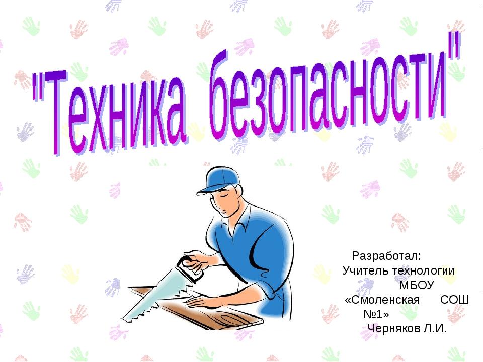 Разработал: Учитель технологии МБОУ «Смоленская СОШ №1» Черняков Л.И.