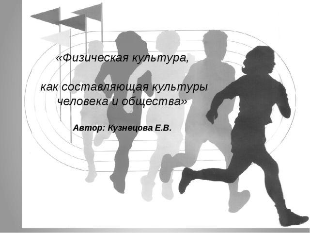 «Физическая культура, как составляющая культуры человека и общества» Автор:...