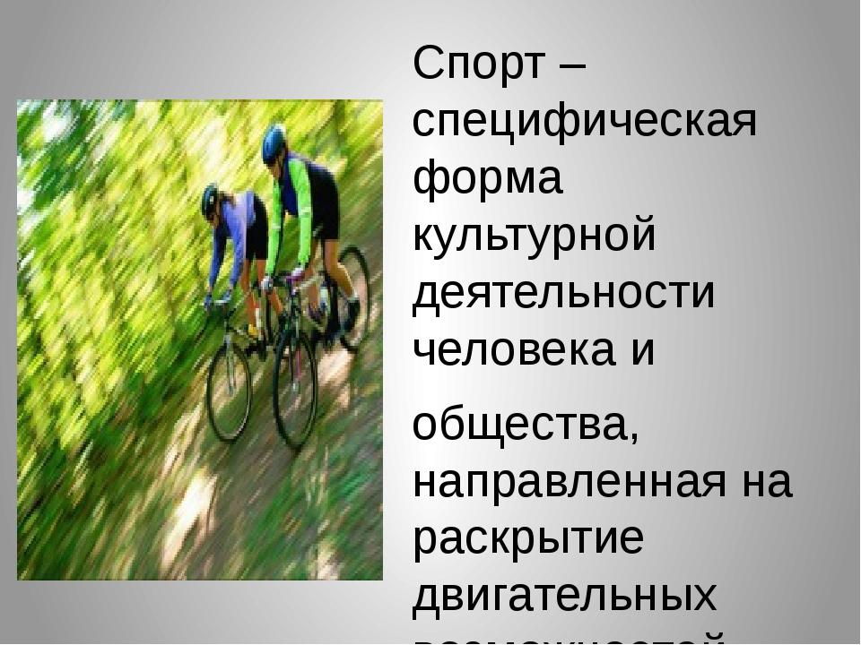 Спорт – специфическая форма культурной деятельности человека и общества, нап...