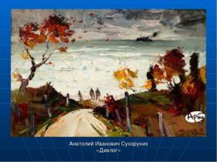 Анатолий Иванович Сухоруких «Диалог»