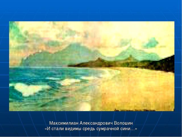 Максимилиан Александрович Волошин «И стали видимы средь сумрачной сини…»