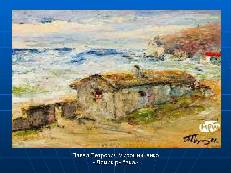 Павел Петрович Мирошниченко «Домик рыбака»
