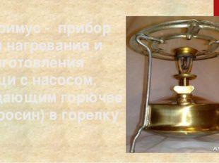 Примус - прибор для нагревания и приготовления пищи с насосом, подающим горю