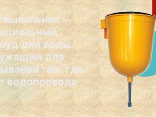 Умывальник – специальный сосуд для воды, служащий для умывания там, где нет