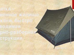 Палатка - временное жилище из ткани, быстро возводимая сборно-разборная конст