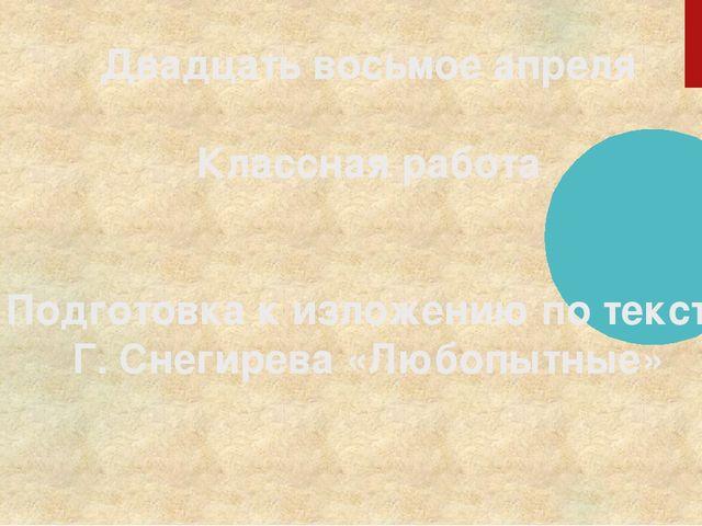 Двадцать восьмое апреля Классная работа Подготовка к изложению по тексту Г....
