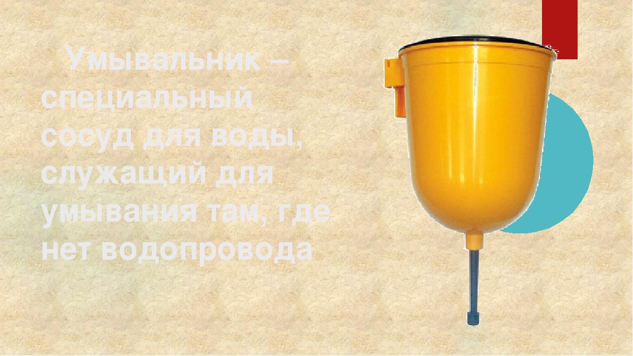 Умывальник – специальный сосуд для воды, служащий для умывания там, где нет...