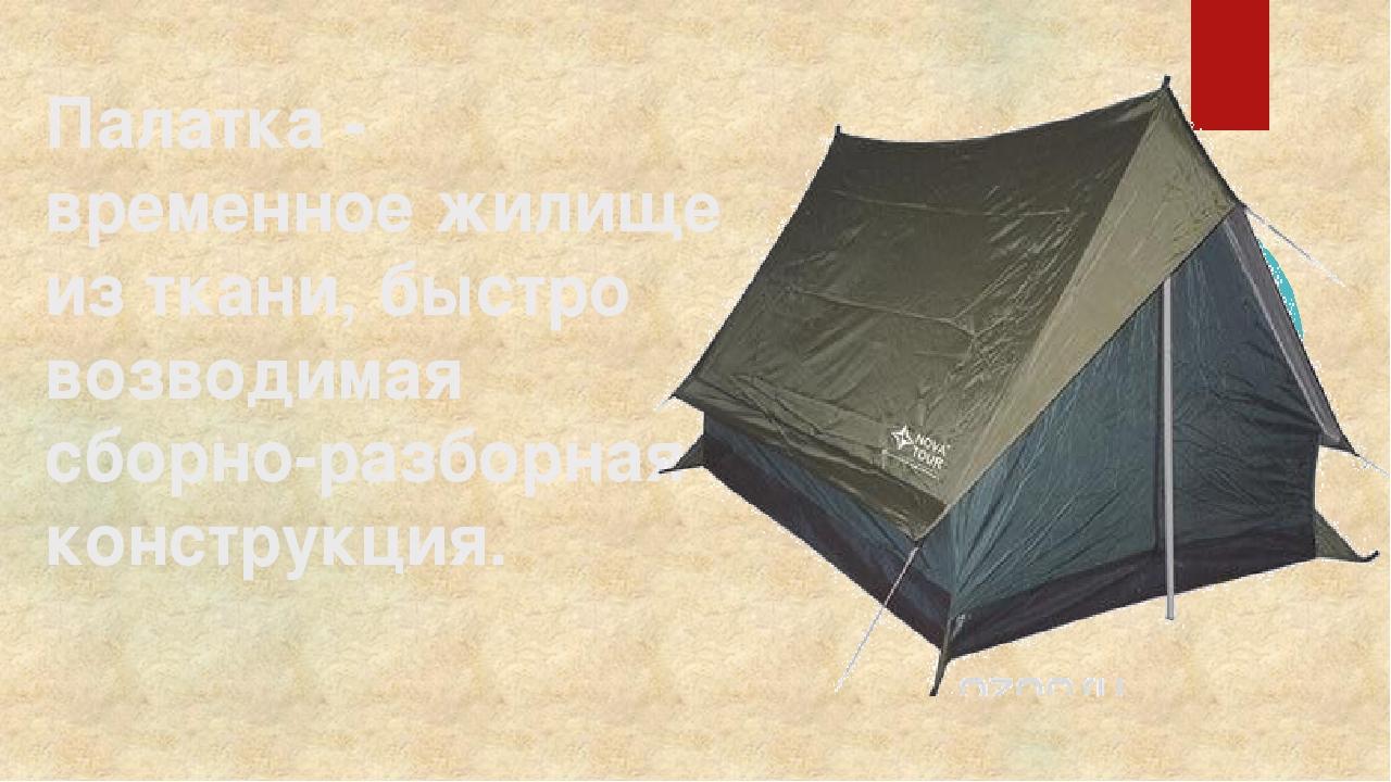 Палатка - временное жилище из ткани, быстро возводимая сборно-разборная конст...