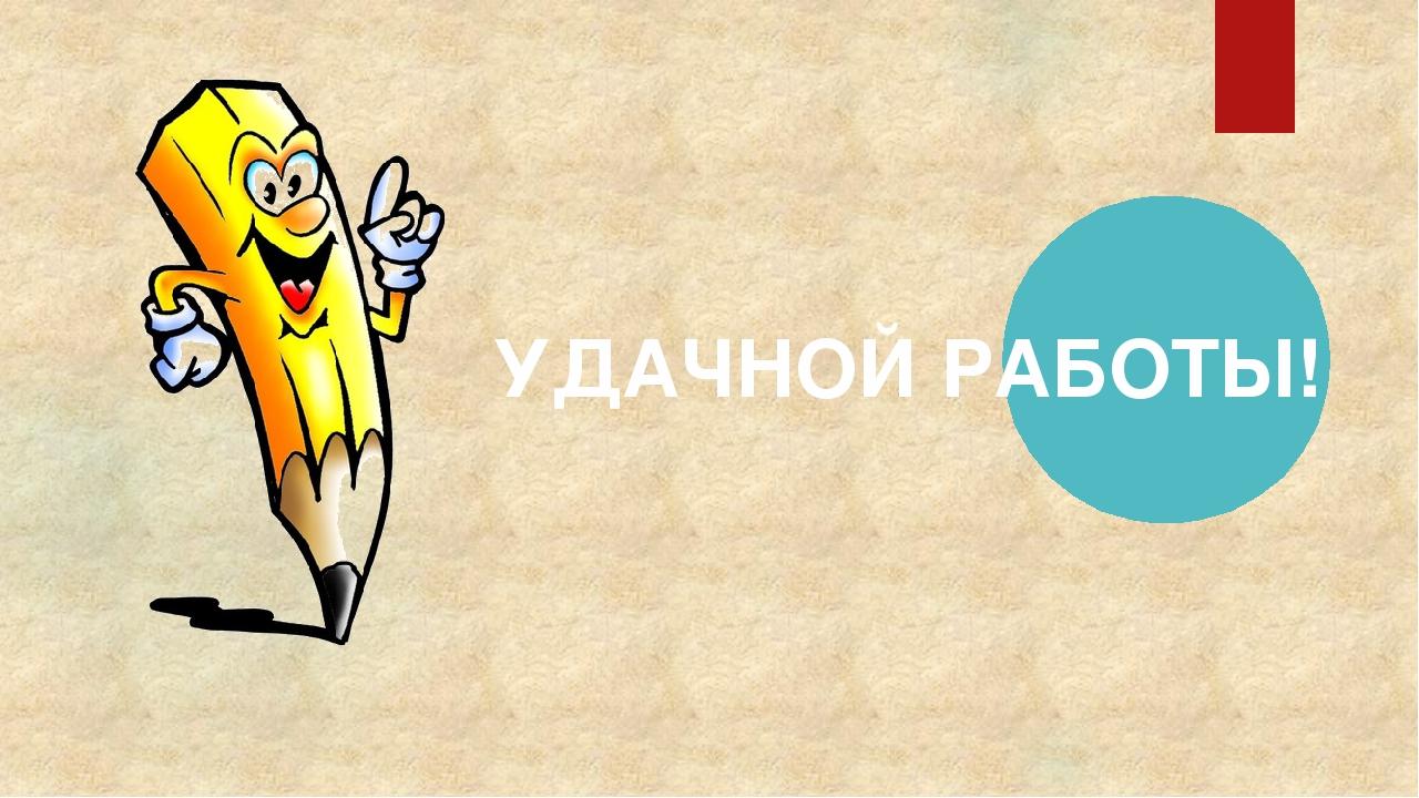 УДАЧНОЙ РАБОТЫ!