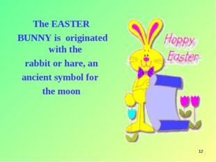 * The EASTER BUNNY is originated with the rabbit or hare, an ancient symbol f