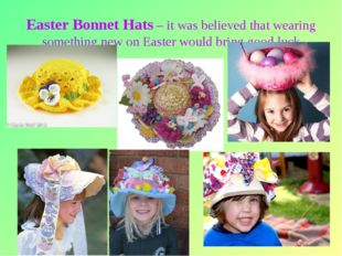 * Easter Bonnet Hats – it was believed that wearing something new on Easter w