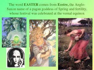 * The word EASTER comes from Eostre, the Anglo-Saxon name of a pagan goddess
