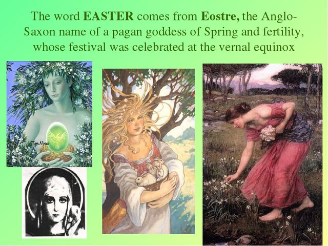 * The word EASTER comes from Eostre, the Anglo-Saxon name of a pagan goddess...