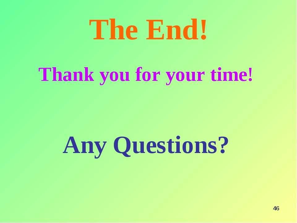 * The End! Thank you for your time! Any Questions?