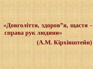 """«Довголіття, здоров""""я, щастя - справа рук людини» (А.М. Кірхінштейн)"""