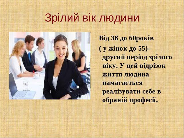 Зрілий вік людини Від 36 до 60років ( у жінок до 55)- другий період зрілого в...