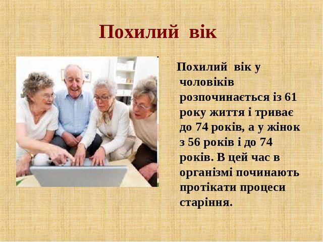 Похилий вік Похилий вік у чоловіків розпочинається із 61 року життя і триває...