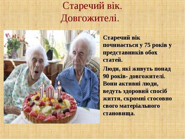 Старечий вік. Довгожителі. Старечий вік починається у 75 років у представникі...