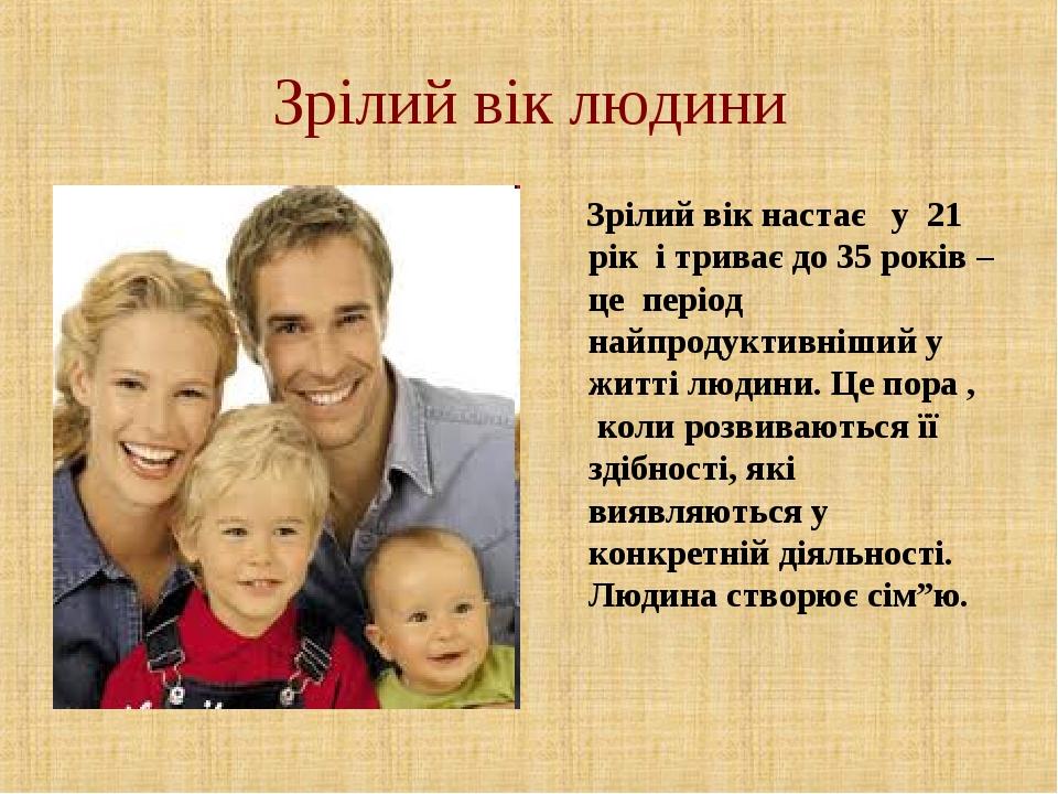 Зрілий вік людини Зрілий вік настає у 21 рік і триває до 35 років – це період...