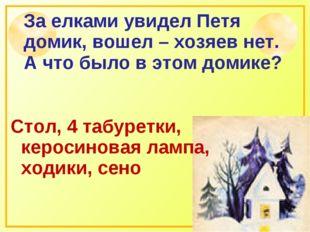 За елками увидел Петя домик, вошел – хозяев нет. А что было в этом домике? Ст