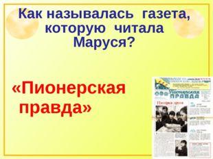 Как называлась газета, которую читала Маруся? «Пионерская правда»