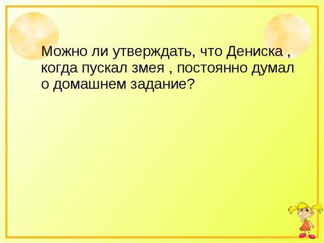 Можно ли утверждать, что Дениска , когда пускал змея , постоянно думал о дома...