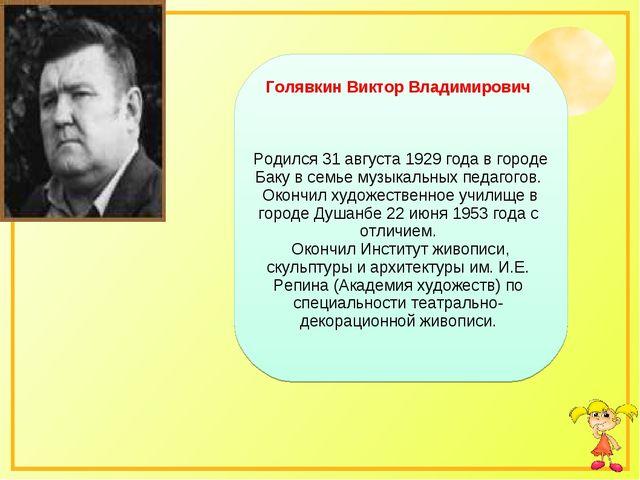 Голявкин Виктор Владимирович Родился 31 августа 1929 года в городе Баку в се...