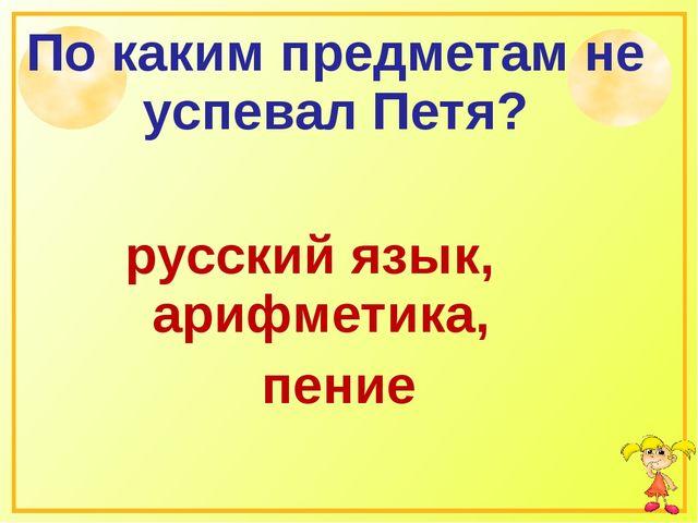 По каким предметам не успевал Петя? русский язык, арифметика, пение