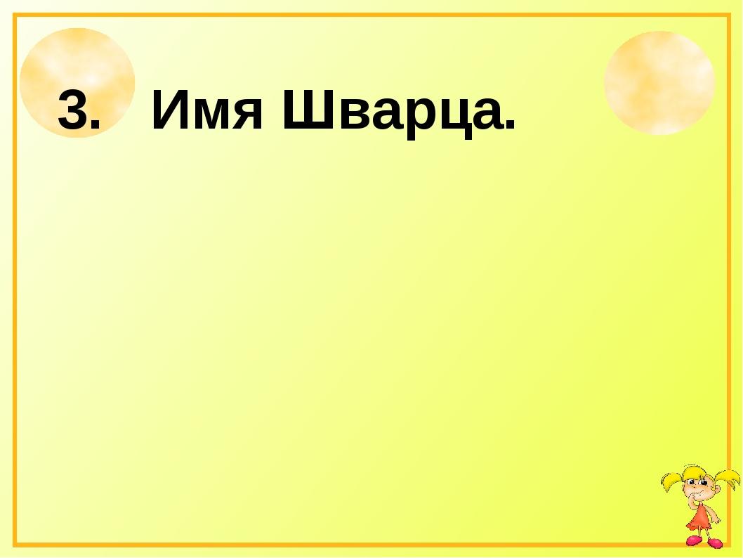 3. Имя Шварца.