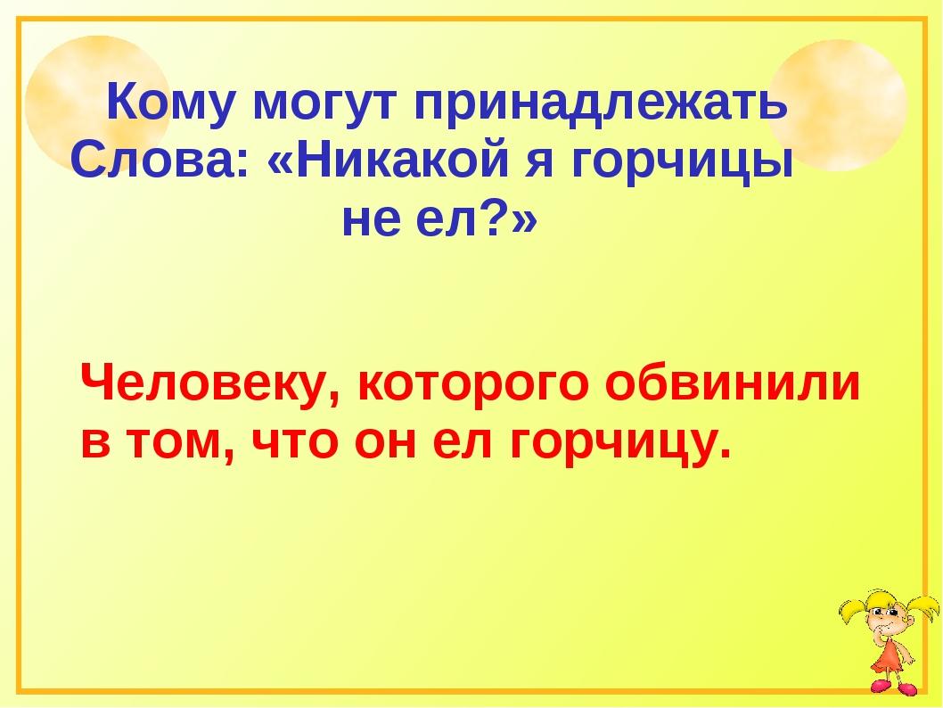 Кому могут принадлежать Слова: «Никакой я горчицы не ел?» Человеку, которого...