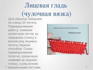 Лицевая гладь (чулочная вязка) Для образца набираем на спицы 20 петель. Перев
