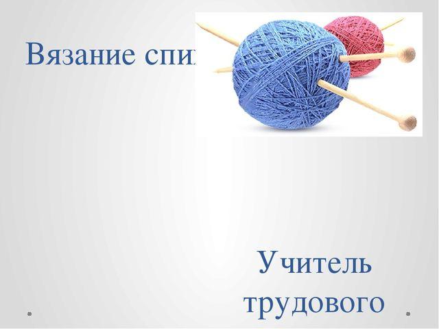 Вязание спицами Учитель трудового обучения Истринской школы-интернат Касьянов...