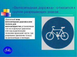«Велосипедная дорожка» -относится к группе разрешающих знаков. Дорожныйзнак