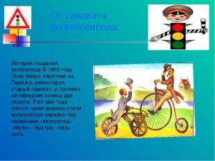 От самоката до велосипеда История создания велосипеда В 1860 году Пьер Мишо,